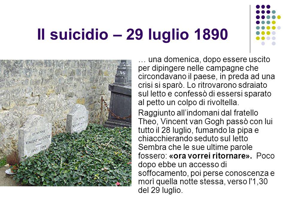 Il suicidio – 29 luglio 1890 … una domenica, dopo essere uscito per dipingere nelle campagne che circondavano il paese, in preda ad una crisi si sparò