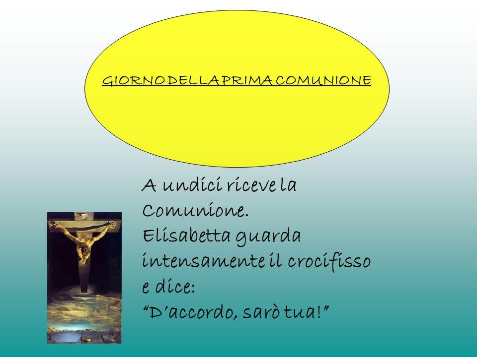 GIORNO DELLA PRIMA COMUNIONE A undici riceve la Comunione. Elisabetta guarda intensamente il crocifisso e dice: Daccordo, sarò tua!