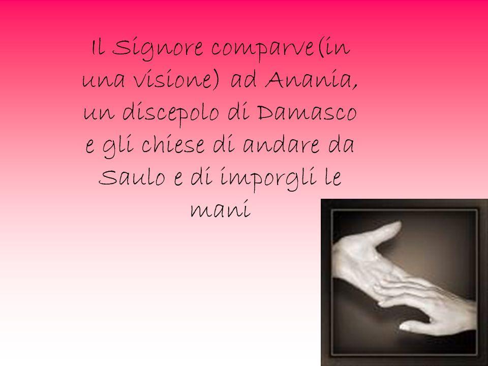 Il Signore comparve(in una visione) ad Anania, un discepolo di Damasco e gli chiese di andare da Saulo e di imporgli le mani