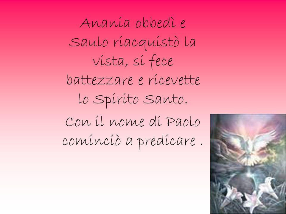 Anania obbedì e Saulo riacquistò la vista, si fece battezzare e ricevette lo Spirito Santo. Con il nome di Paolo cominciò a predicare.
