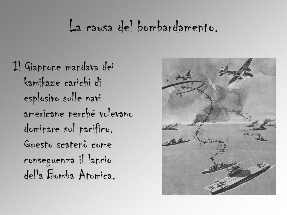 La causa del bombardamento. Il Giappone mandava dei kamikaze carichi di esplosivo sulle navi americane perché volevano dominare sul pacifico. Questo s