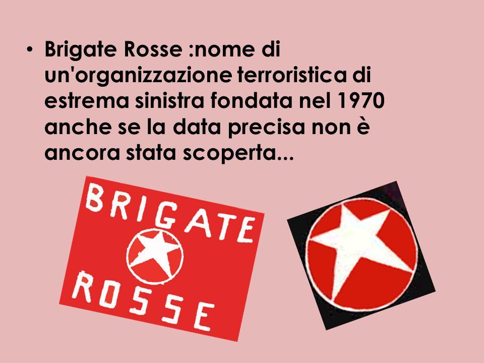 Brigate Rosse :nome di un'organizzazione terroristica di estrema sinistra fondata nel 1970 anche se la data precisa non è ancora stata scoperta...
