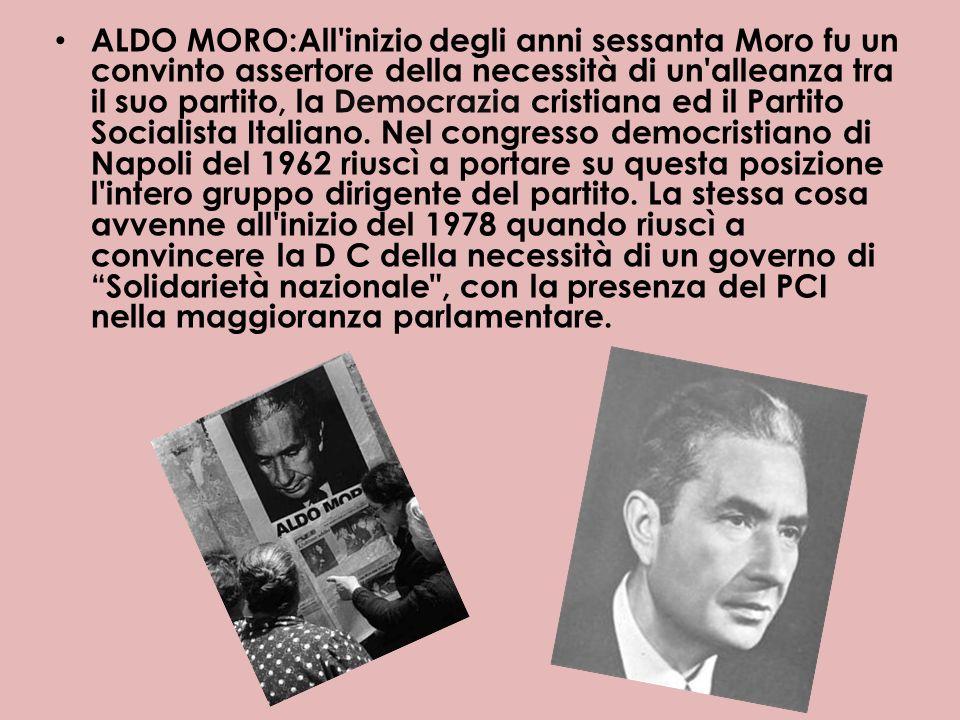 ALDO MORO:All'inizio degli anni sessanta Moro fu un convinto assertore della necessità di un'alleanza tra il suo partito, la Democrazia cristiana ed i