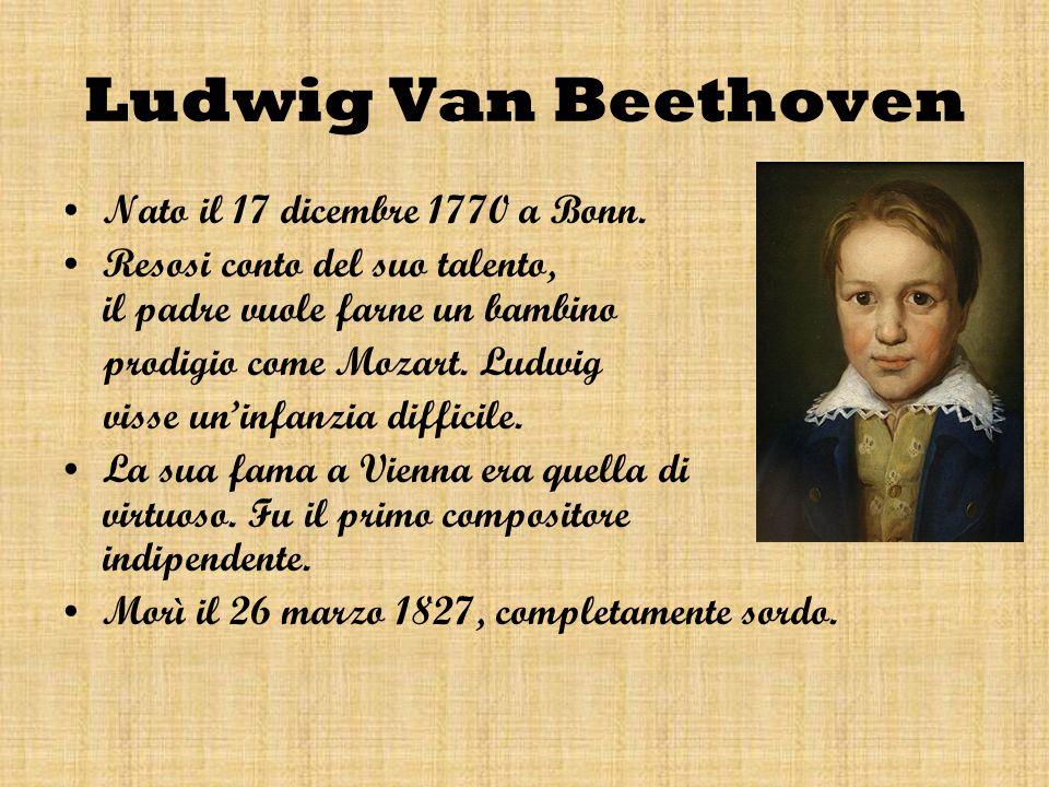 Ludwig Van Beethoven Nato il 17 dicembre 1770 a Bonn. Resosi conto del suo talento, il padre vuole farne un bambino prodigio come Mozart. Ludwig visse