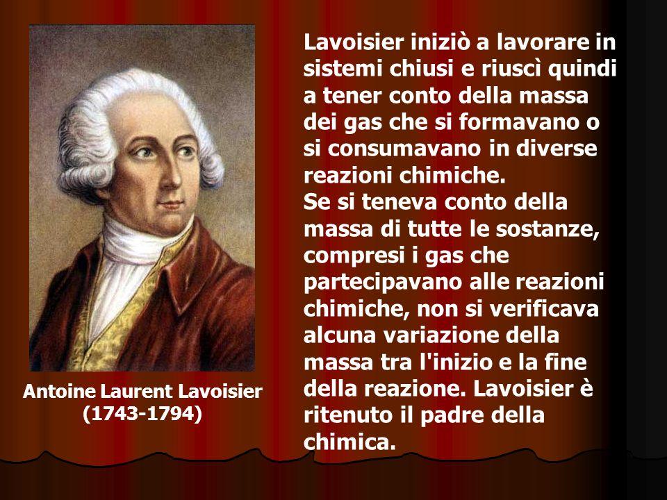Antoine Laurent Lavoisier (1743-1794) Lavoisier iniziò a lavorare in sistemi chiusi e riuscì quindi a tener conto della massa dei gas che si formavano