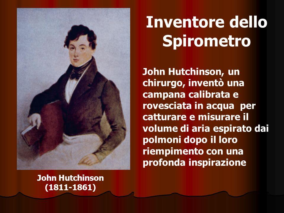 John Hutchinson (1811-1861) Inventore dello Spirometro John Hutchinson, un chirurgo, inventò una campana calibrata e rovesciata in acqua per catturare