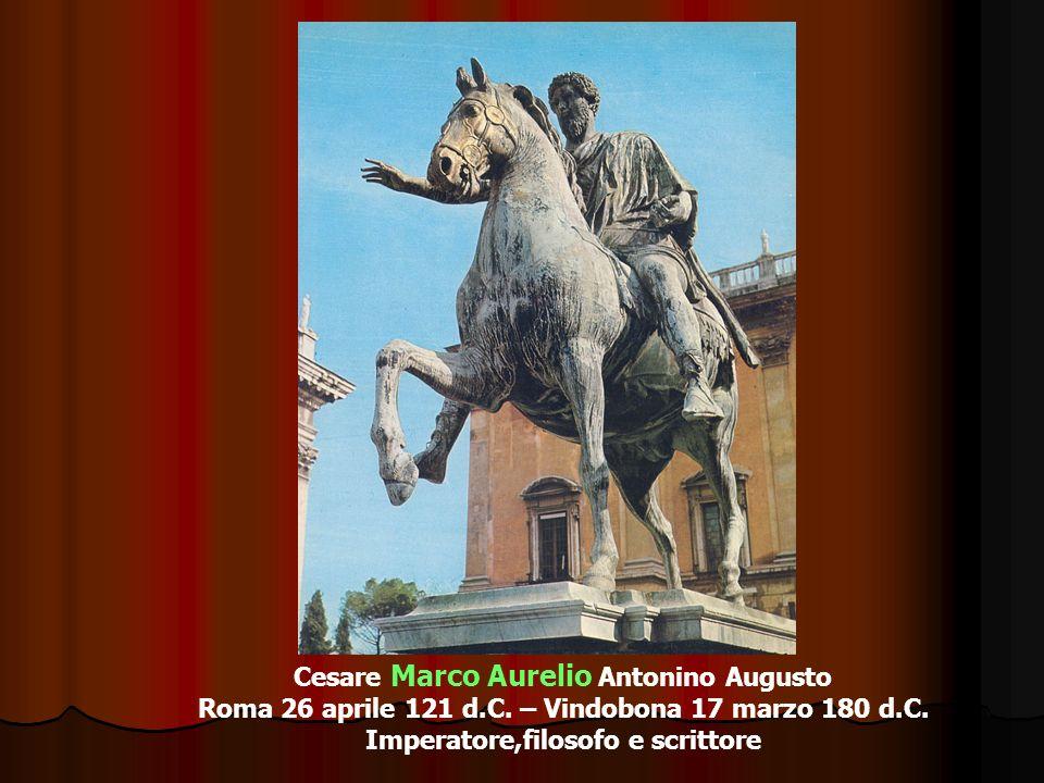 Cesare Marco Aurelio Antonino Augusto Roma 26 aprile 121 d.C. – Vindobona 17 marzo 180 d.C. Imperatore,filosofo e scrittore