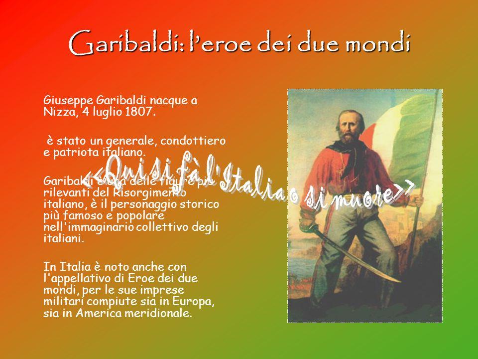 Garibaldi: leroe dei due mondi Giuseppe Garibaldi nacque a Nizza, 4 luglio 1807. è stato un generale, condottiero e patriota italiano. Garibaldi è una