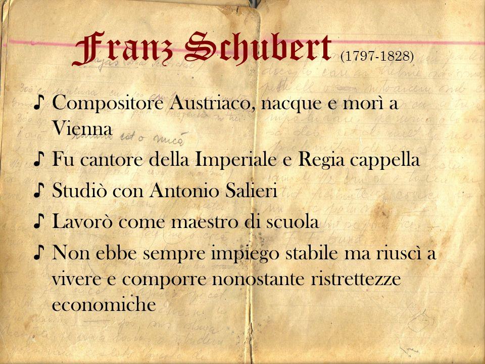 Franz Schubert (1797-1828) Compositore Austriaco, nacque e morì a Vienna Fu cantore della Imperiale e Regia cappella Studiò con Antonio Salieri Lavorò