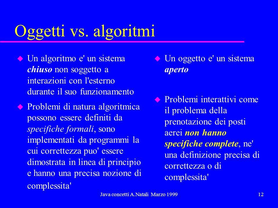 Java concetti A.Natali Marzo 199912 Oggetti vs. algoritmi u Un algoritmo e' un sistema chiuso non soggetto a interazioni con l'esterno durante il suo