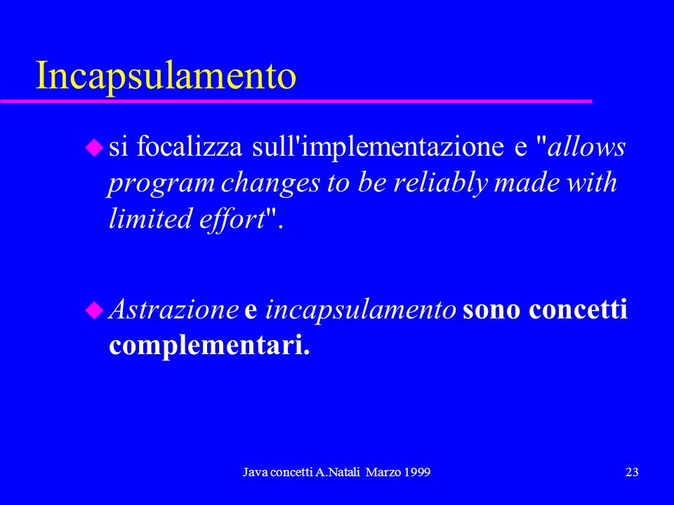 Java concetti A.Natali Marzo 199923 Incapsulamento u si focalizza sull implementazione e allows program changes to be reliably made with limited effort .
