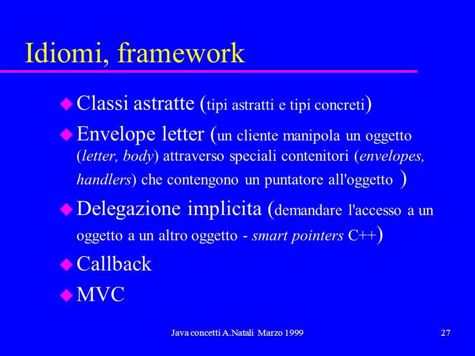 Java concetti A.Natali Marzo 199927 Idiomi, framework u Classi astratte ( tipi astratti e tipi concreti ) Envelope letter ( un cliente manipola un ogg