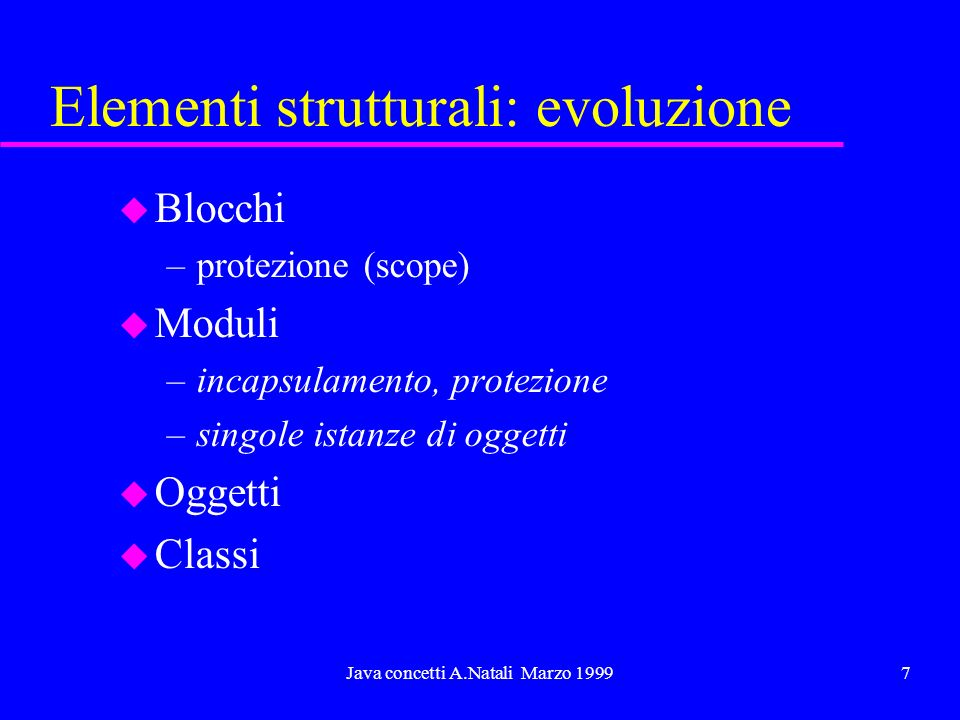 Java concetti A.Natali Marzo 199918 Classi u Una classe descrive la struttura interna e il funzionamento di un oggetto.