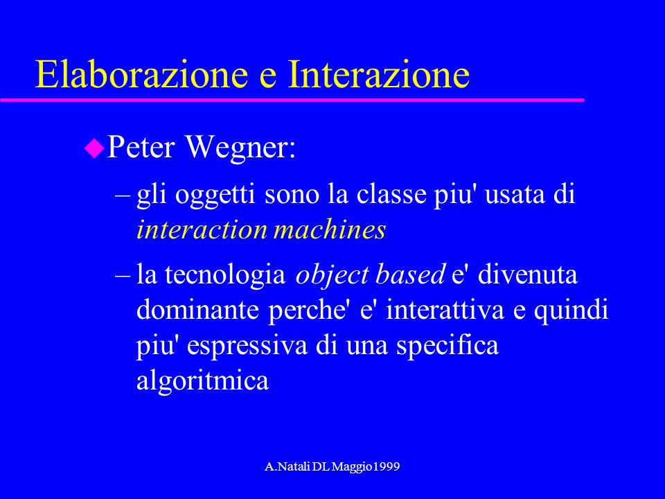 A.Natali DL Maggio1999 Elaborazione e Interazione u Peter Wegner: –gli oggetti sono la classe piu usata di interaction machines –la tecnologia object based e divenuta dominante perche e interattiva e quindi piu espressiva di una specifica algoritmica
