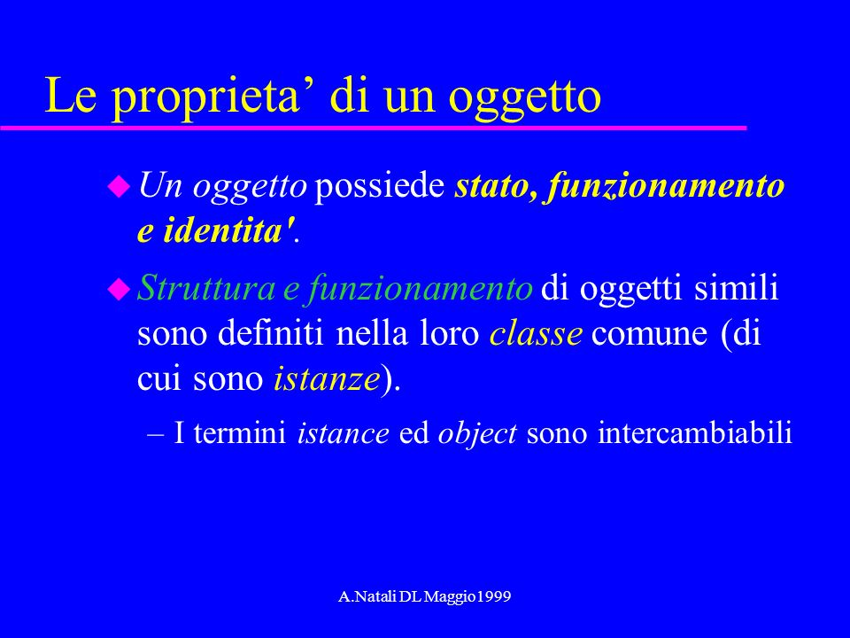 A.Natali DL Maggio1999 Le proprieta di un oggetto u Un oggetto possiede stato, funzionamento e identita'. u Struttura e funzionamento di oggetti simil