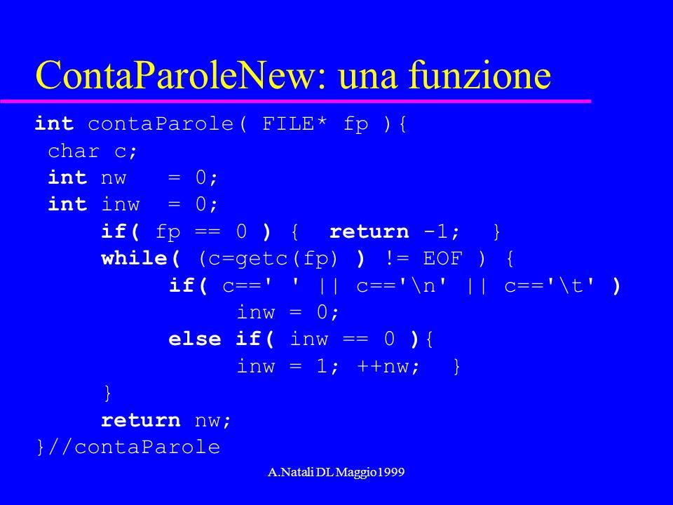 A.Natali DL Maggio1999 ContaParoleNew: una funzione int contaParole( FILE* fp ){ char c; int nw = 0; int inw = 0; if( fp == 0 ) { return -1; } while(