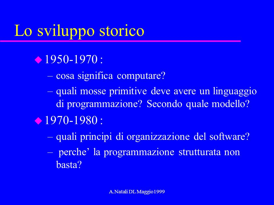 A.Natali DL Maggio1999 Lo sviluppo storico u 1950-1970 : –cosa significa computare? –quali mosse primitive deve avere un linguaggio di programmazione?