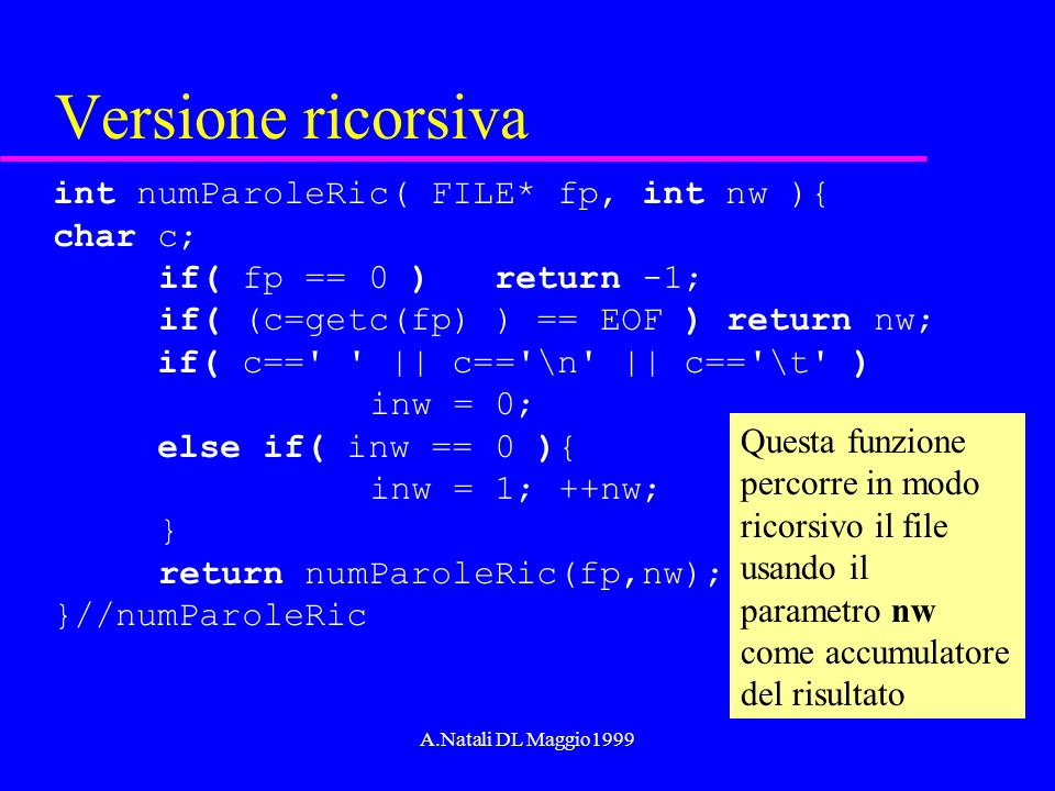 A.Natali DL Maggio1999 Versione ricorsiva int numParoleRic( FILE* fp, int nw ){ char c; if( fp == 0 ) return -1; if( (c=getc(fp) ) == EOF ) return nw;