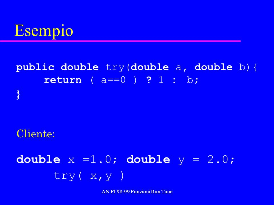 AN FI 98-99 Funzioni Run Time Esempio public double try(double a, double b){ return ( a==0 ) ? 1 : b; } Cliente: double x =1.0; double y = 2.0; try( x