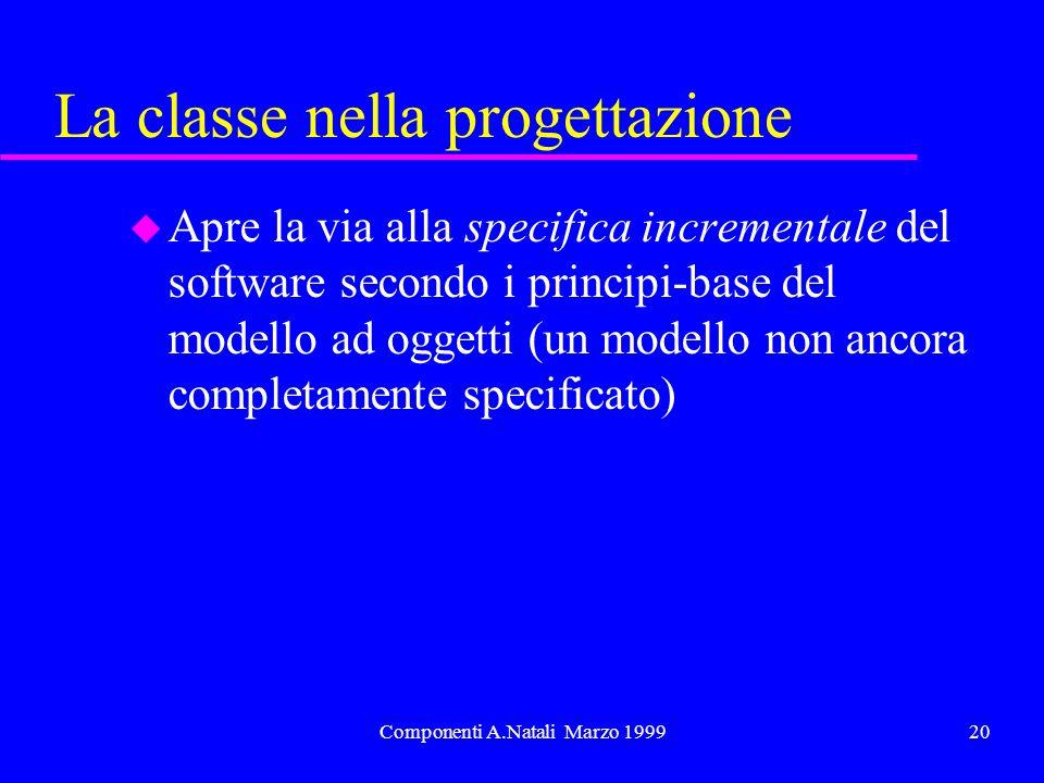 Componenti A.Natali Marzo 199920 La classe nella progettazione u Apre la via alla specifica incrementale del software secondo i principi-base del modello ad oggetti (un modello non ancora completamente specificato)