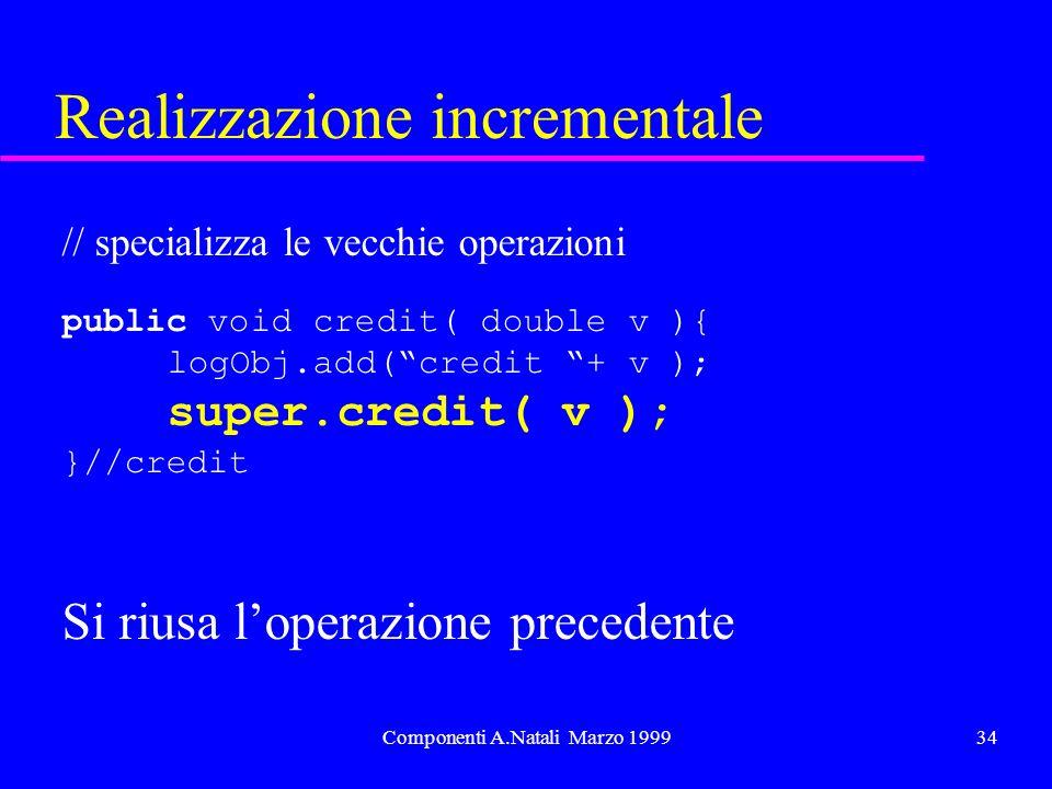 Componenti A.Natali Marzo 199934 Realizzazione incrementale // specializza le vecchie operazioni public void credit( double v ){ logObj.add(credit + v