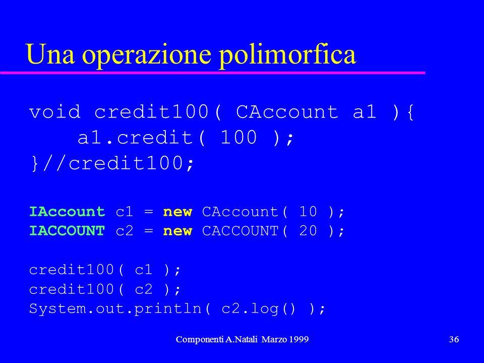 Componenti A.Natali Marzo 199936 Una operazione polimorfica void credit100( CAccount a1 ){ a1.credit( 100 ); }//credit100; IAccount c1 = new CAccount( 10 ); IACCOUNT c2 = new CACCOUNT( 20 ); credit100( c1 ); credit100( c2 ); System.out.println( c2.log() );
