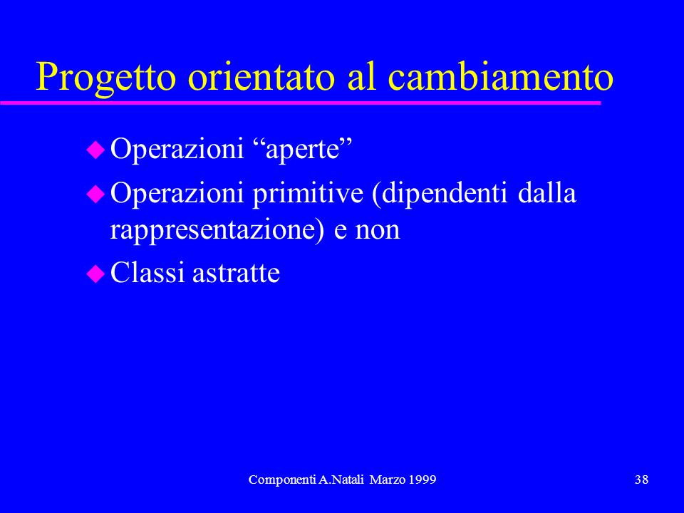 Componenti A.Natali Marzo 199938 Progetto orientato al cambiamento u Operazioni aperte u Operazioni primitive (dipendenti dalla rappresentazione) e non u Classi astratte