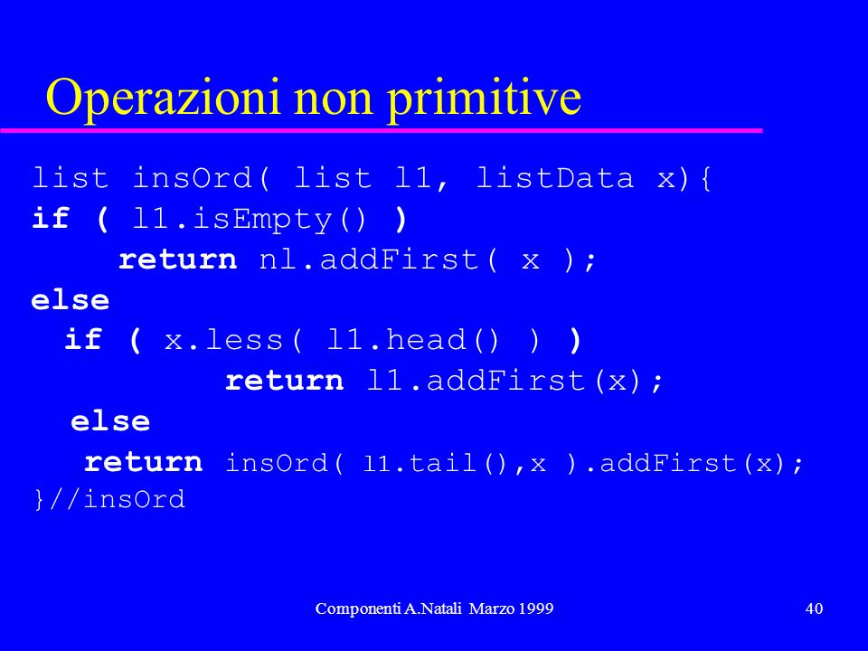 Componenti A.Natali Marzo 199940 Operazioni non primitive list insOrd( list l1, listData x){ if ( l1.isEmpty() ) return nl.addFirst( x ); else if ( x.less( l1.head() ) ) return l1.addFirst(x); else return insOrd( l1.tail(),x ).addFirst(x); }//insOrd