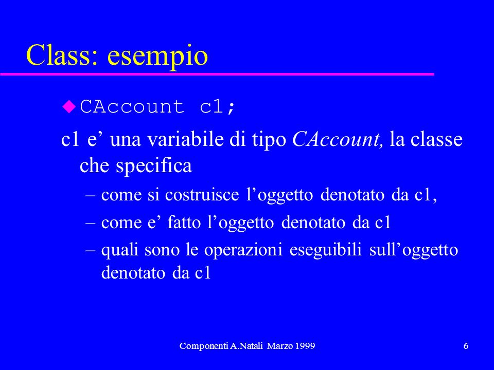 Componenti A.Natali Marzo 19996 Class: esempio u CAccount c1; c1 e una variabile di tipo CAccount, la classe che specifica –come si costruisce loggetto denotato da c1, –come e fatto loggetto denotato da c1 –quali sono le operazioni eseguibili sulloggetto denotato da c1
