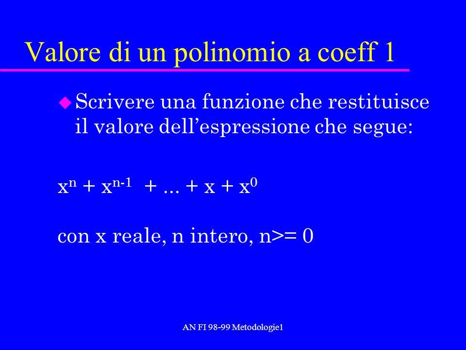 AN FI 98-99 Metodologie1 Valore di un polinomio a coeff 1 u Scrivere una funzione che restituisce il valore dellespressione che segue: x n + x n-1 +..