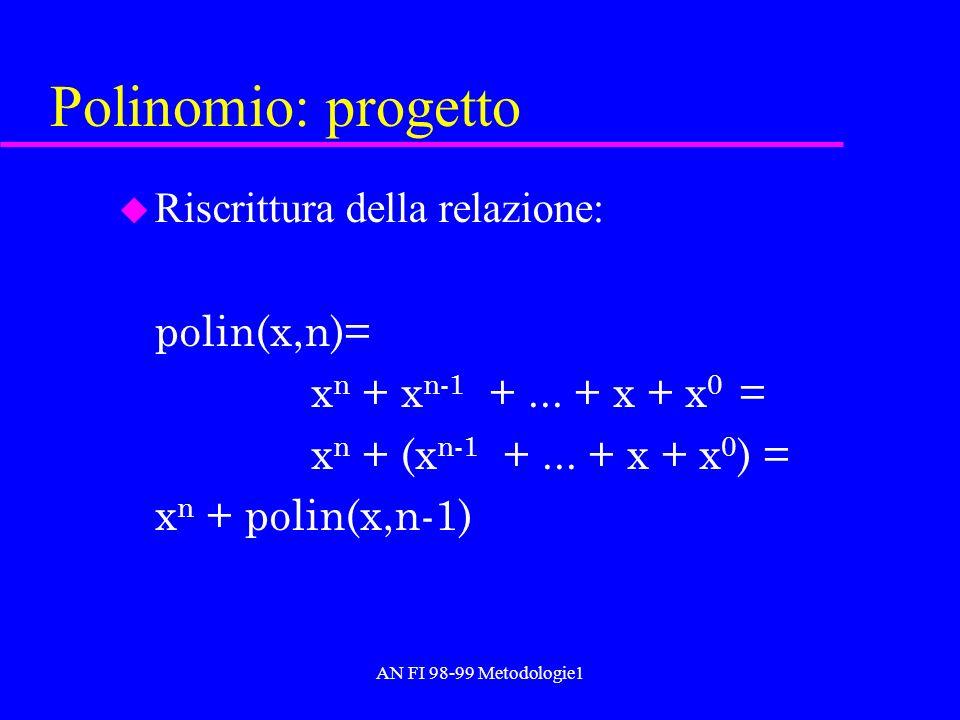 AN FI 98-99 Metodologie1 Polinomio: progetto u Riscrittura della relazione: polin(x,n)= x n + x n-1 +... + x + x 0 = x n + (x n-1 +... + x + x 0 ) = x