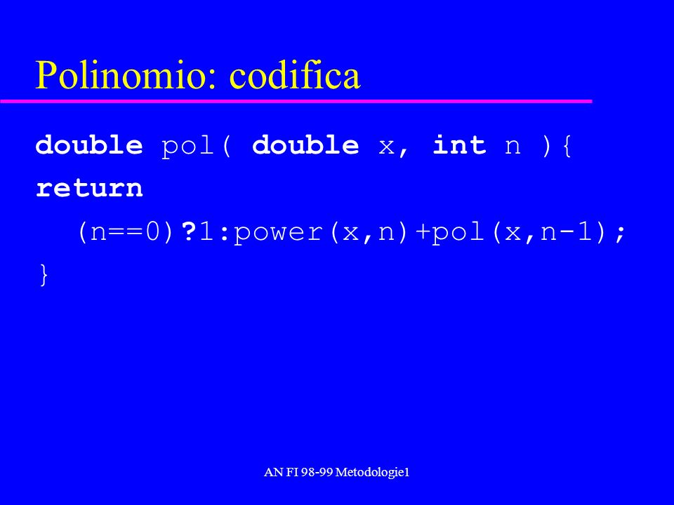 AN FI 98-99 Metodologie1 Polinomio: codifica double pol( double x, int n ){ return (n==0) 1:power(x,n)+pol(x,n-1); }