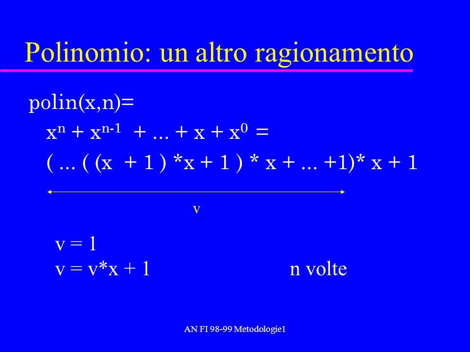 AN FI 98-99 Metodologie1 Polinomio: un altro ragionamento polin(x,n)= x n + x n-1 +... + x + x 0 = (... ( (x + 1 ) *x + 1 ) * x +... +1)* x + 1 v v =