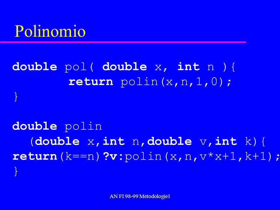 AN FI 98-99 Metodologie1 Polinomio double pol( double x, int n ){ return polin(x,n,1,0); } double polin (double x,int n,double v,int k){ return(k==n)?