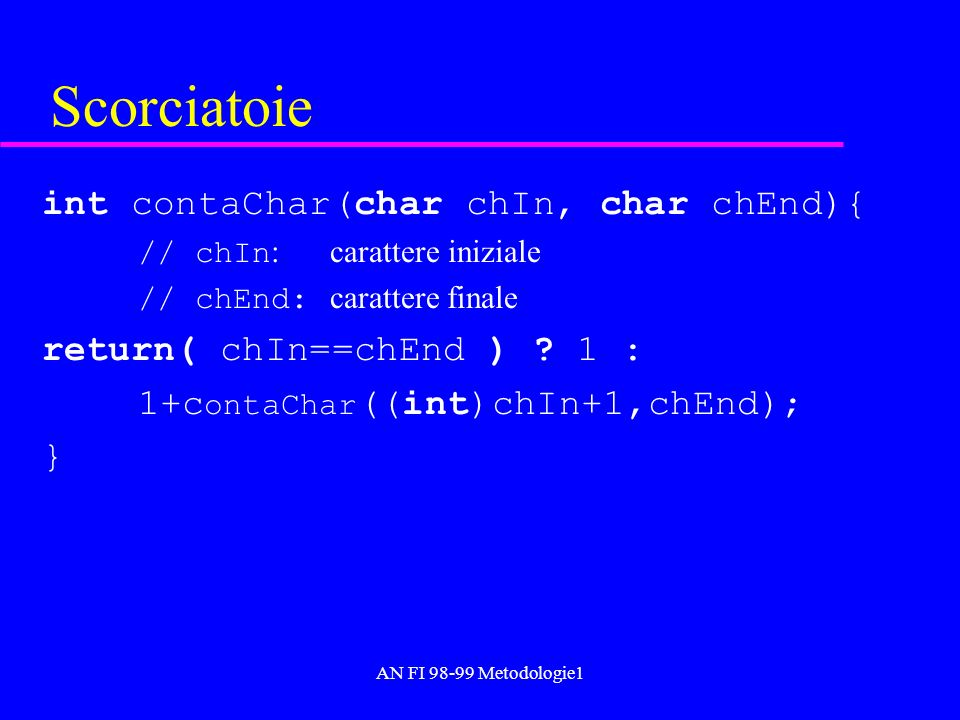 AN FI 98-99 Metodologie1 Scorciatoie int contaChar(char chIn, char chEnd){ // chIn : carattere iniziale // chEnd: carattere finale return( chIn==chEnd ) .