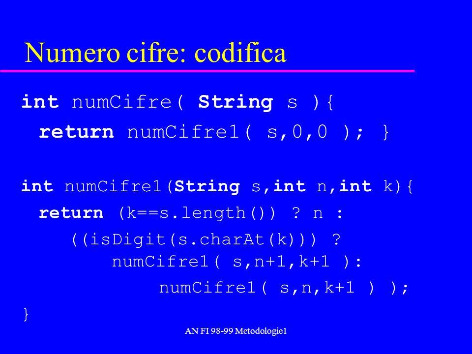 AN FI 98-99 Metodologie1 Numero cifre: codifica int numCifre( String s ){ return numCifre1( s,0,0 ); } int numCifre1(String s,int n,int k){ return (k=