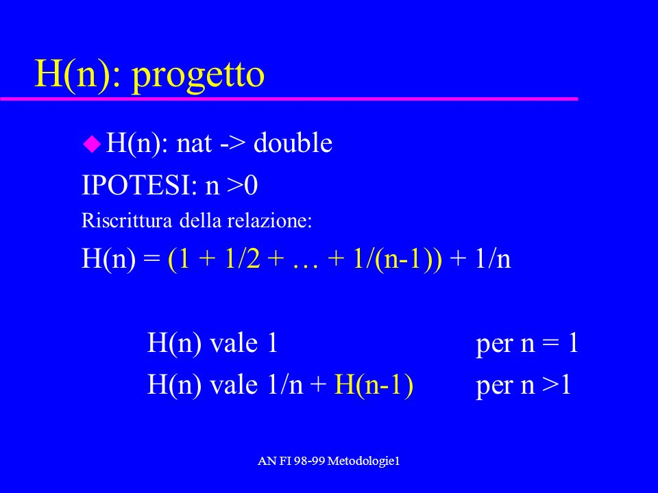 AN FI 98-99 Metodologie1 H(n): progetto u H(n): nat -> double IPOTESI: n >0 Riscrittura della relazione: H(n) = (1 + 1/2 + … + 1/(n-1)) + 1/n H(n) val