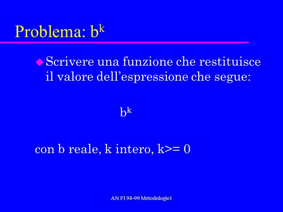 AN FI 98-99 Metodologie1 Problema: b k u Scrivere una funzione che restituisce il valore dellespressione che segue: b k con b reale, k intero, k>= 0