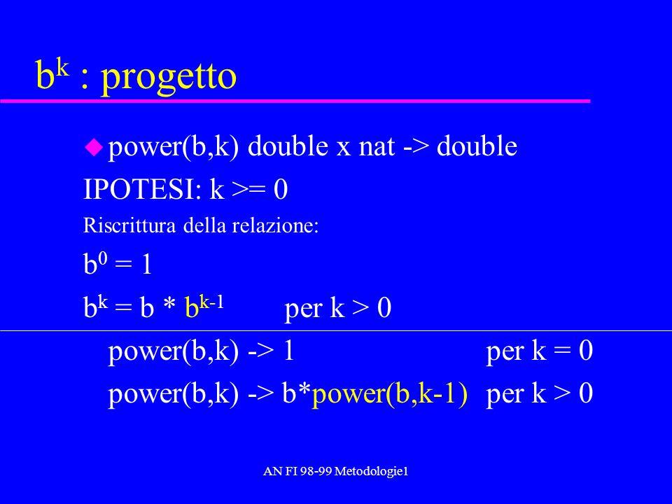 AN FI 98-99 Metodologie1 b k : progetto u power(b,k) double x nat -> double IPOTESI: k >= 0 Riscrittura della relazione: b 0 = 1 b k = b * b k-1 per k