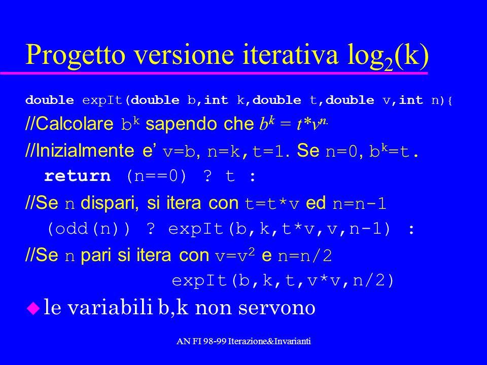 AN FI 98-99 Iterazione&Invarianti Progetto versione iterativa log 2 (k) double expIt(double b,int k,double t,double v,int n ){ //Calcolare b k sapendo
