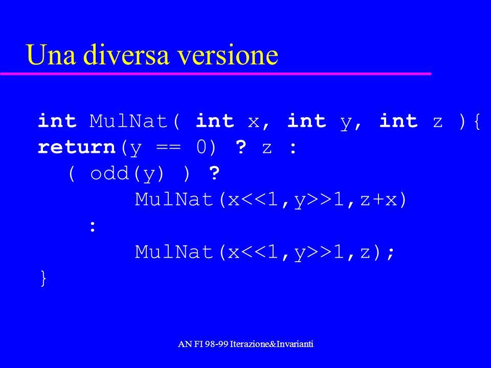 AN FI 98-99 Iterazione&Invarianti Una diversa versione int MulNat( int x, int y, int z ){ return(y == 0) ? z : ( odd(y) ) ? MulNat(x >1,z+x) : MulNat(