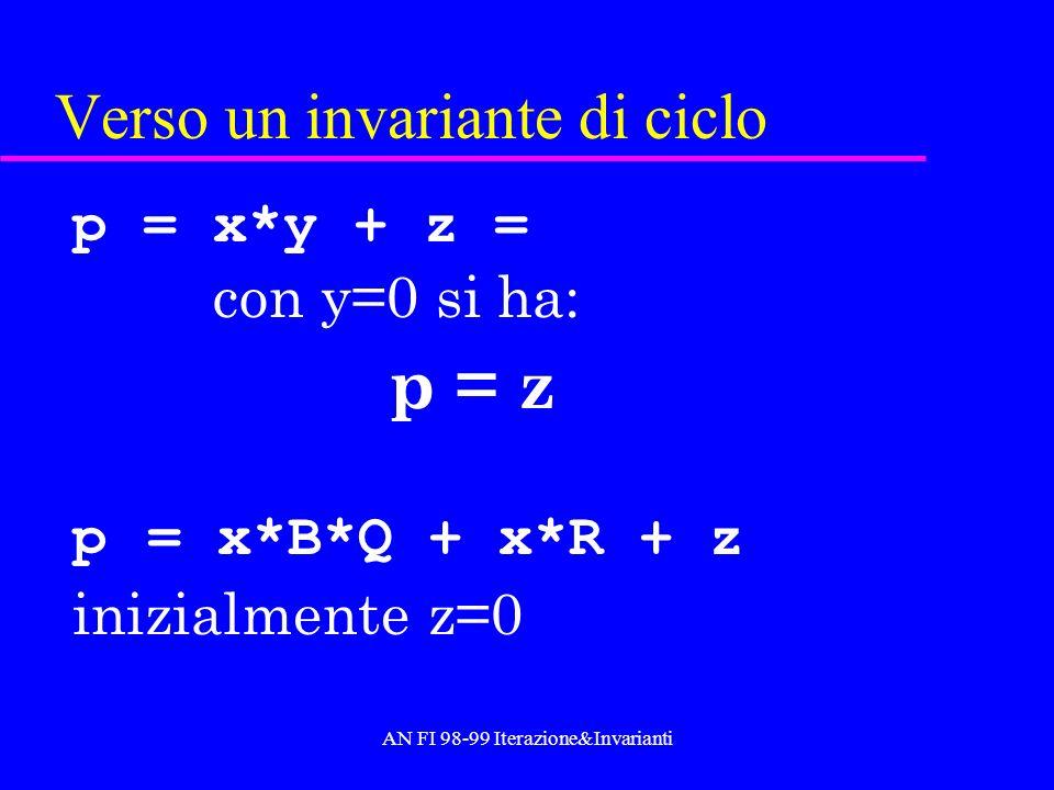 AN FI 98-99 Iterazione&Invarianti Verso un invariante di ciclo p = x*y + z = con y=0 si ha: p = z p = x*B*Q + x*R + z inizialmente z=0
