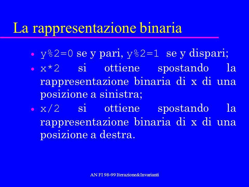 AN FI 98-99 Iterazione&Invarianti La rappresentazione binaria y%2=0 se y pari, y%2=1 se y dispari; x*2 si ottiene spostando la rappresentazione binari