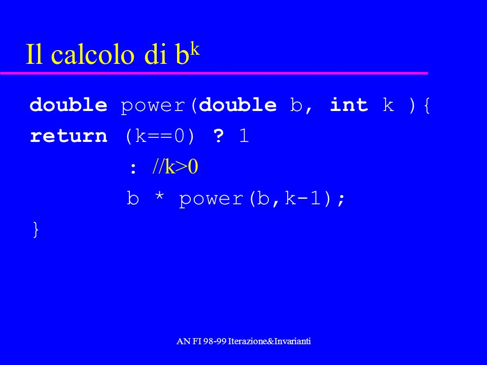 AN FI 98-99 Iterazione&Invarianti Il calcolo di b k double power(double b, int k ){ return (k==0) .