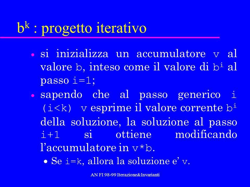AN FI 98-99 Iterazione&Invarianti b k : progetto iterativo si inizializza un accumulatore v al valore b, inteso come il valore di b i al passo i=1 ; s
