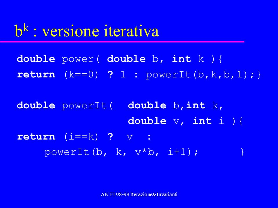 AN FI 98-99 Iterazione&Invarianti b k : versione iterativa double power( double b, int k ){ return (k==0) ? 1 : powerIt(b,k,b,1);} double powerIt(doub