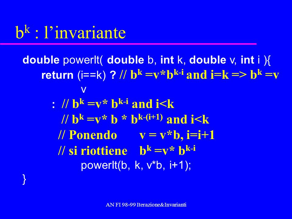 AN FI 98-99 Iterazione&Invarianti b k : linvariante double powerIt( double b, int k, double v, int i ){ return (i==k) ? // b k =v*b k-i and i=k => b k