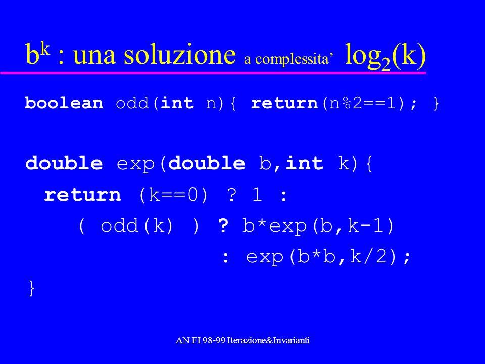 AN FI 98-99 Iterazione&Invarianti b k : una soluzione a complessita log 2 (k) boolean odd(int n){ return(n%2==1); } double exp(double b,int k){ return