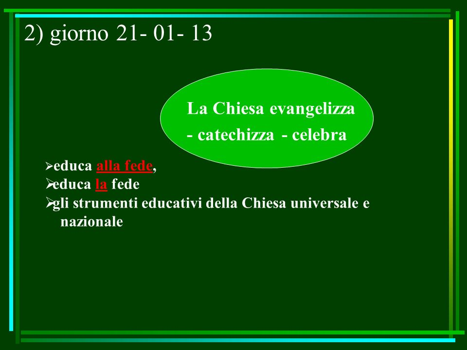 2) giorno 21- 01- 13 La Chiesa evangelizza - catechizza - celebra educa alla fede, educa la fede gli strumenti educativi della Chiesa universale e naz