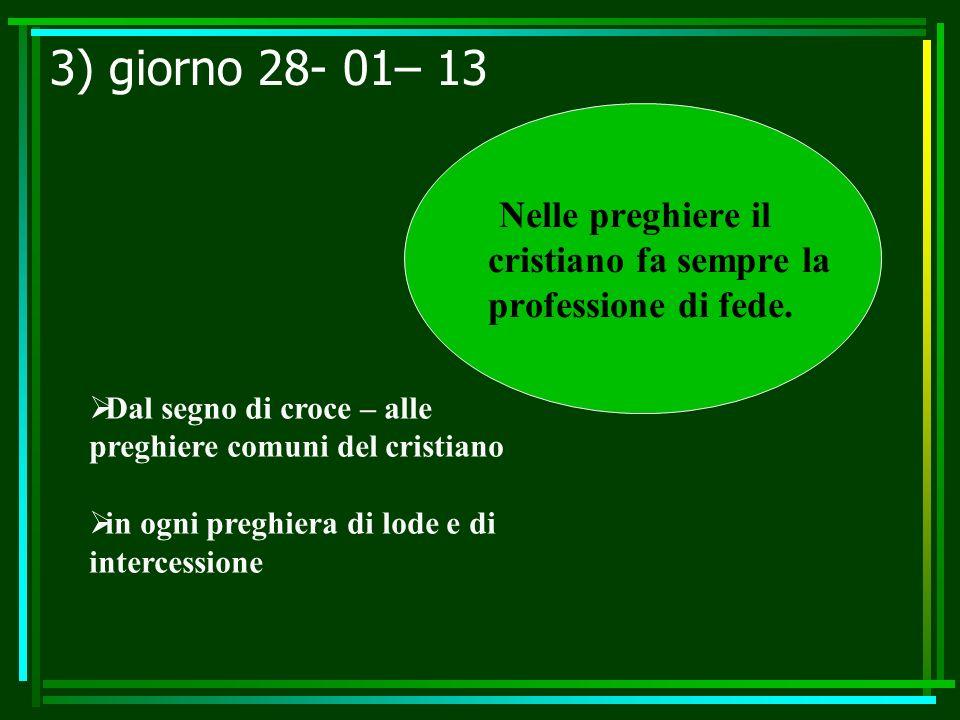 3) giorno 28- 01– 13 Nelle preghiere il cristiano fa sempre la professione di fede. Dal segno di croce – alle preghiere comuni del cristiano in ogni p